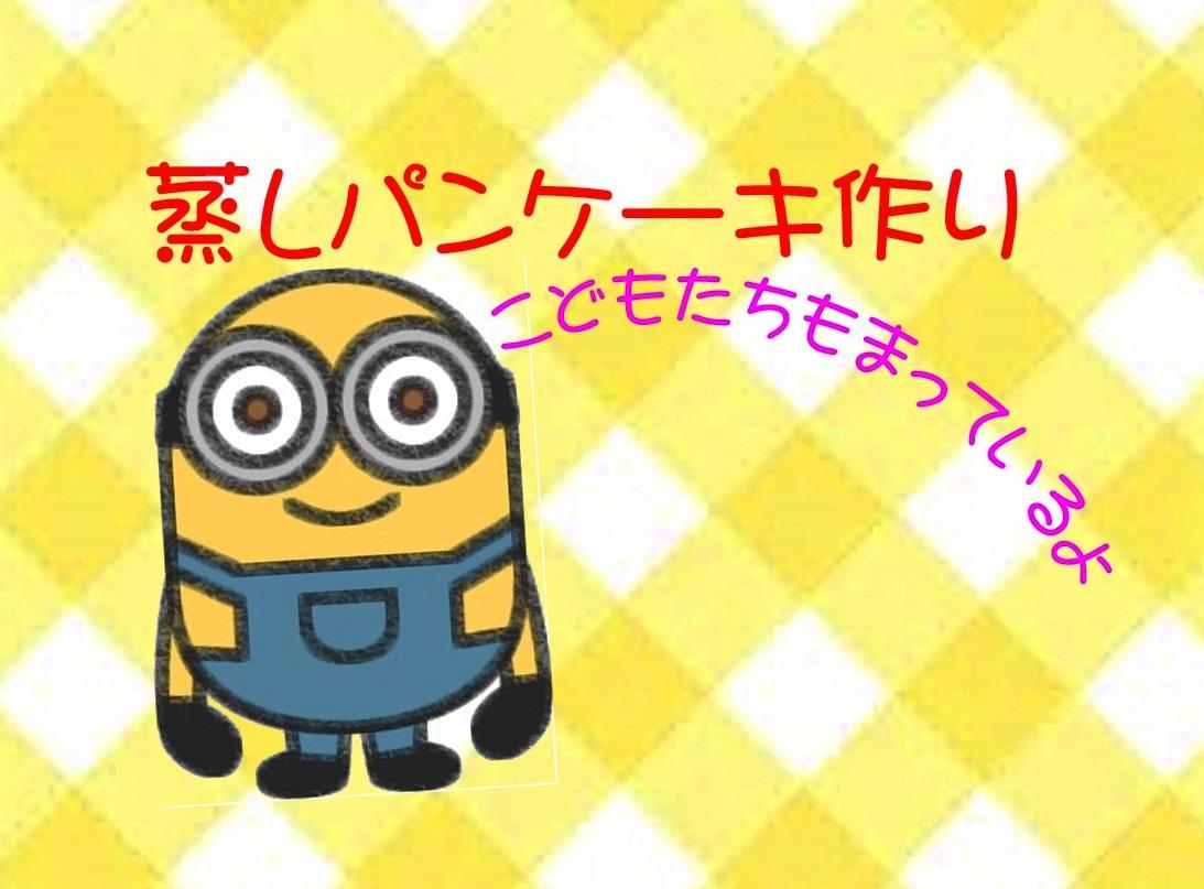 ☆6月17日(土)蒸しパンケーキ作り☆